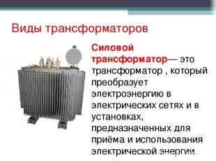 Виды трансформаторов Силовой трансформатор— это трансформатор , который преобраз