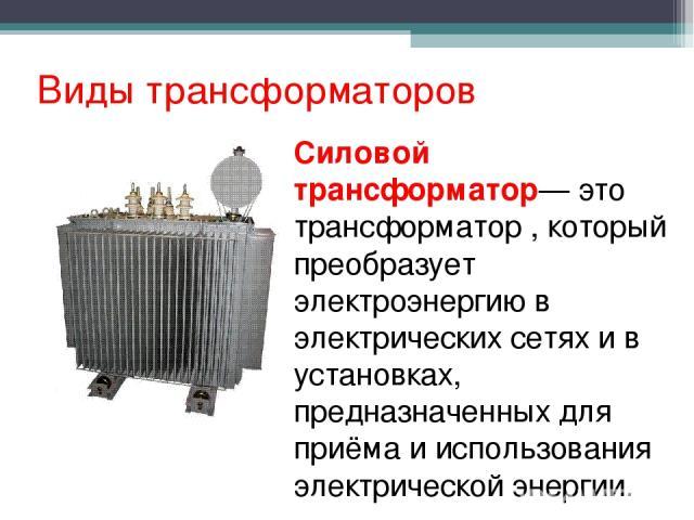 Виды трансформаторов Силовой трансформатор— это трансформатор , который преобразует электроэнергию в электрических сетях и в установках, предназначенных для приёма и использования электрической энергии.
