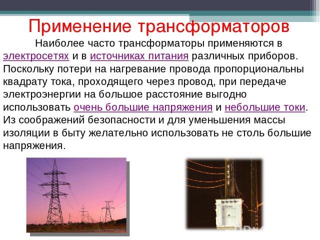 Применение трансформаторов Наиболее часто трансформаторы применяются в электросетях и в источниках питания различных приборов. Поскольку потери на нагревание провода пропорциональны квадрату тока, проходящего через провод, при передаче электроэнерги…