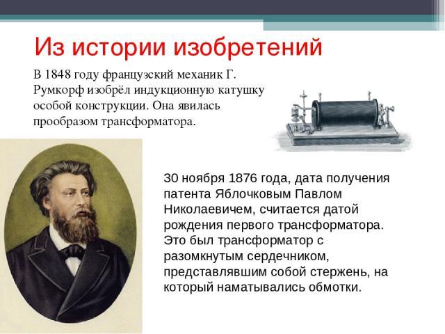 Из истории изобретений В 1848 году французский механик Г. Румкорф изобрёл индукционную катушку особой конструкции. Она явилась прообразом трансформатора. 30 ноября 1876 года, дата получения патента Яблочковым Павлом Николаевичем, считается датой рож…