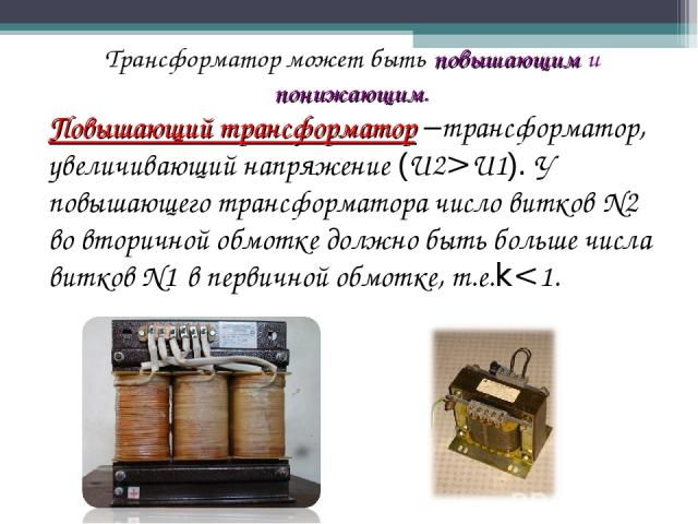 Трансформатор может быть повышающим и понижающим. Повышающий трансформатор –трансформатор, увеличивающий напряжение (U2>U1). У повышающего трансформатора число витков N2 во вторичной обмотке должно быть больше числа витков N1 в первичной обмотке, т.е.k