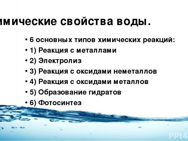 Химические свойства воды. 6 основных типов химических реакций: 1) Реакция с металлами 2) Электролиз 3) Реакция с оксидами неметаллов 4) Реакция с оксидами металлов 5) Образование гидратов 6) Фотосинтез