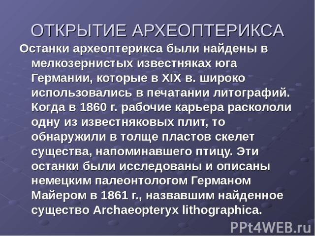 ОТКРЫТИЕ АРХЕОПТЕРИКСА Останки археоптерикса были найдены в мелкозернистых известняках юга Германии, которые в XIX в. широко использовались в печатании литографий. Когда в 1860 г. рабочие карьера раскололи одну из известняковых плит, то обнаружили в…