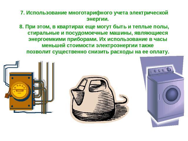 7. Использование многотарифного учета электрической энергии. 8. При этом, в квартирах еще могут быть и теплые полы, стиральные и посудомоечные машины, являющиеся энергоемкими приборами. Их использование в часы меньшей стоимости электроэнергии также …