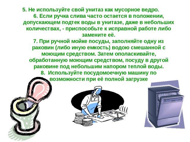 5. Не используйте свой унитаз как мусорное ведро. 6. Если ручка слива часто остается в положении, допускающем подтек воды в унитазе, даже в небольших количествах, - приспособьте к исправной работе либо замените её. 7. При ручной мойке посуды, заполн…