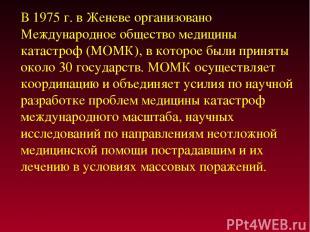 В 1975 г. в Женеве организовано Международное общество медицины катастроф (МОМК)
