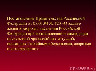 Постановление Правительства Российской Федерации от 03.05.94 № 420 «О защите жиз