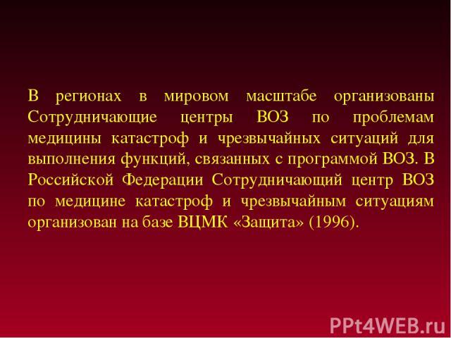 В регионах в мировом масштабе организованы Сотрудничающие центры ВОЗ по проблемам медицины катастроф и чрезвычайных ситуаций для выполнения функций, связанных с программой ВОЗ. В Российской Федерации Сотрудничающий центр ВОЗ по медицине катастроф и …