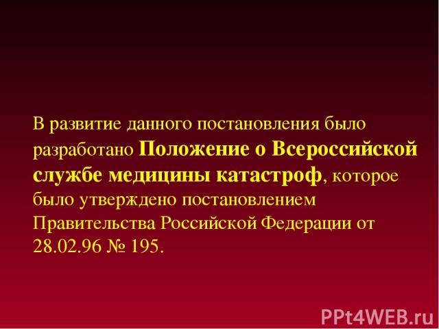 В развитие данного постановления было разработано Положение о Всероссийской службе медицины катастроф, которое было утверждено постановлением Правительства Российской Федерации от 28.02.96 № 195.