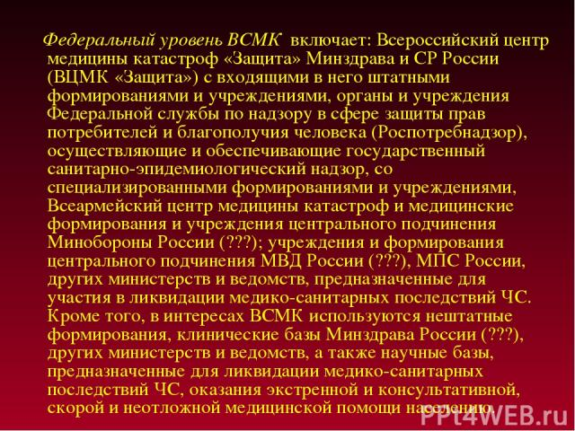 Федеральный уровень ВСМК включает: Всероссийский центр медицины катастроф «Защита» Минздрава и СР России (ВЦМК «Защита») с входящими в него штатными формированиями и учреждениями, органы и учреждения Федеральной службы по надзору в сфере защиты прав…