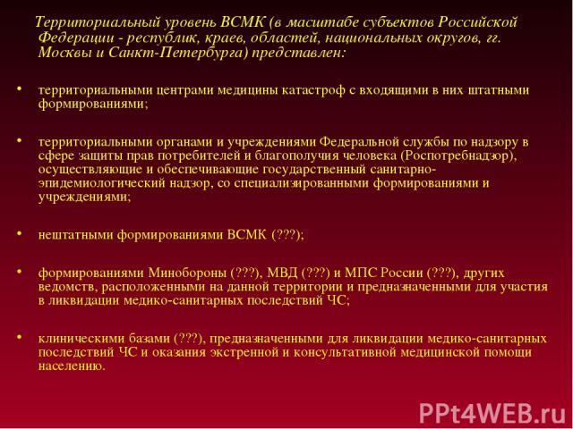 Территориальный уровень ВСМК (в масштабе субъектов Российской Федерации - республик, краев, областей, национальных округов, гг. Москвы и Санкт-Петербурга) представлен: территориальными центрами медицины катастроф с входящими в них штатными формирова…