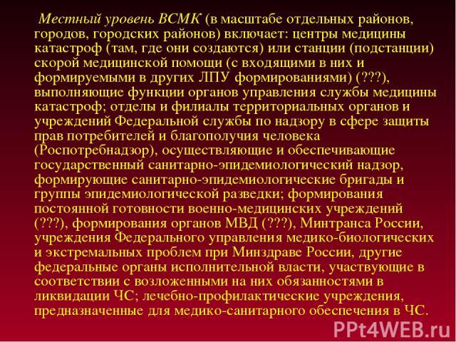 Местный уровень ВСМК (в масштабе отдельных районов, городов, городских районов) включает: центры медицины катастроф (там, где они создаются) или станции (подстанции) скорой медицинской помощи (с входящими в них и формируемыми в других ЛПУ формирован…