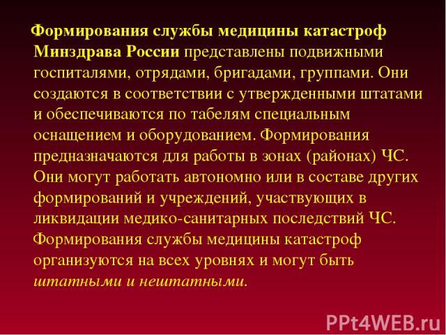 Формирования службы медицины катастроф Минздрава России представлены подвижными госпиталями, отрядами, бригадами, группами. Они создаются в соответствии с утвержденными штатами и обеспечиваются по табелям специальным оснащением и оборудованием. Форм…