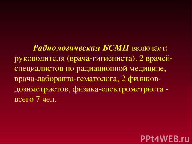 Радиологическая БСМП включает: руководителя (врача-гигиениста), 2 врачей-специалистов по радиационной медицине, врача-лаборанта-гематолога, 2 физиков-дозиметристов, физика-спектрометриста - всего 7 чел.