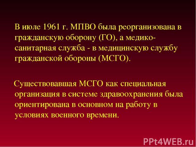 В июле 1961 г. МПВО была реорганизована в гражданскую оборону (ГО), а медико-санитарная служба - в медицинскую службу гражданской обороны (МСГО). Существовавшая МСГО как специальная организация в системе здравоохранения была ориентирована в основном…