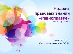 Неделя правовых знаний «Равноправие» 12-16 декабря 2016 г. Отчёт МКОУ Староакуль