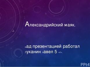 Александрийский маяк. над презентацией работал Луканин павел 5 «г».
