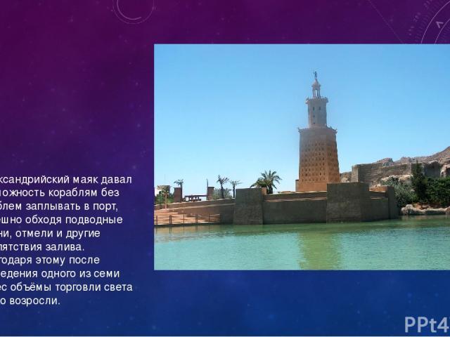 Александрийский маяк давал возможность кораблям без проблем заплывать в порт, успешно обходя подводные камни, отмели и другие препятствия залива. Благодаря этому после возведения одного из семи чудес объёмы торговли света резко возросли.