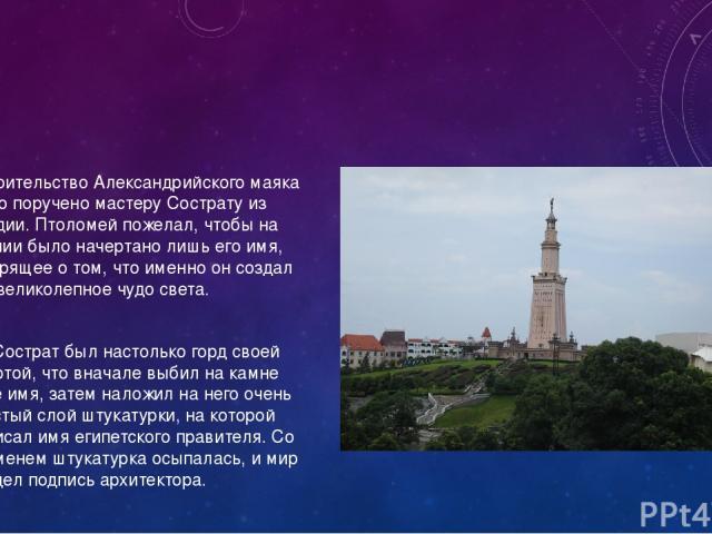 Строительство Александрийского маяка было поручено мастеру Сострату из Книдии. Птоломей пожелал, чтобы на здании было начертано лишь его имя, говорящее о том, что именно он создал это великолепное чудо света. Но Сострат был настолько горд своей рабо…