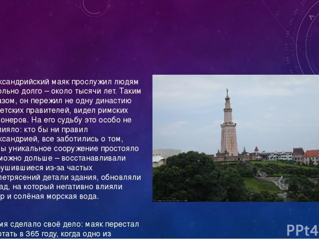 Александрийский маяк прослужил людям довольно долго – около тысячи лет. Таким образом, он пережил не одну династию египетских правителей, видел римских легионеров. На его судьбу это особо не повлияло: кто бы ни правил Александрией, все заботились о …