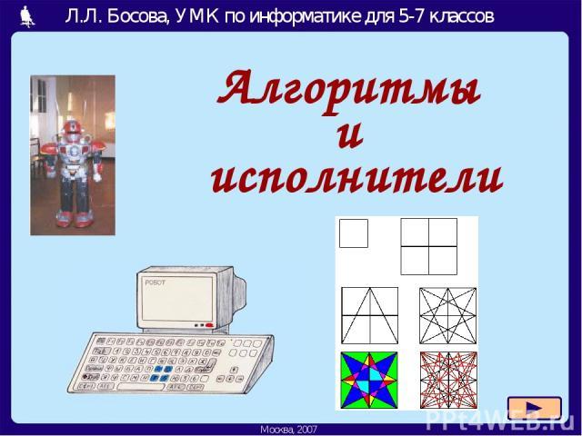 Алгоритмы и исполнители Л.Л. Босова, УМК по информатике для 5-7 классов Москва, 2007