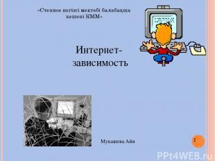 Интернет- зависимость Мукашева Айя «Степное негізгі мектебі балабақша кешені КММ