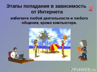 избегаете любой деятельности и любого общения, кроме компьютера. Этапы попадания