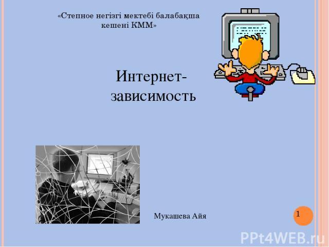 Интернет- зависимость Мукашева Айя «Степное негізгі мектебі балабақша кешені КММ»