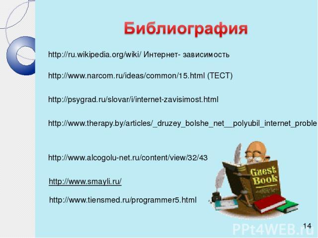 http://ru.wikipedia.org/wiki/ Интернет- зависимость http://www.narcom.ru/ideas/common/15.html (ТЕСТ) http://psygrad.ru/slovar/i/internet-zavisimost.html http://www.therapy.by/articles/_druzey_bolshe_net__polyubil_internet_problema_internet http://ww…
