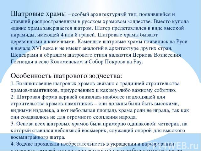 Шатровые храмы – особый архитектурный тип, появившийся и ставший распространенным в русском храмовом зодчестве. Вместо купола здание храма завершается шатром. Шатер представлялся в виде высокой пирамиды, имеющей 4 или 8 граней. Шатровые храмы бывают…