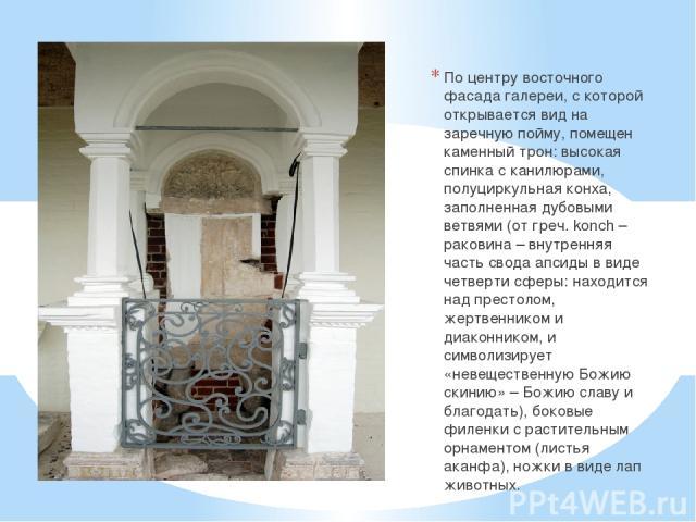 По центру восточного фасада галереи, с которой открывается вид на заречную пойму, помещен каменный трон: высокая спинка с канилюрами, полуциркульная конха, заполненная дубовыми ветвями (от греч. konch – раковина – внутренняя часть свода апсиды в вид…