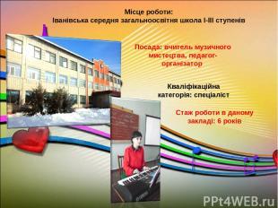 Посада: вчитель музичного мистецтва, педагог-організатор Місце роботи: Іванівськ
