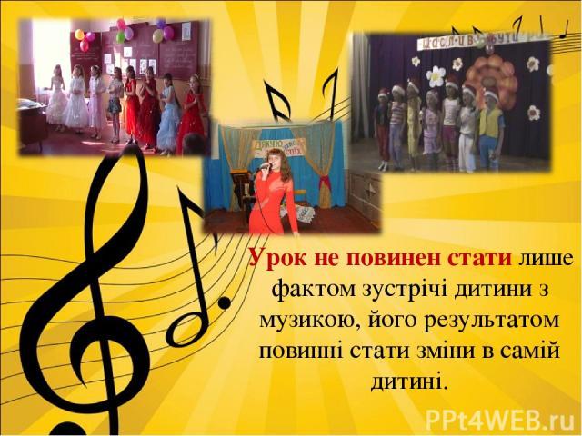Урок не повинен стати лише фактом зустрічі дитини з музикою, його результатом повинні стати зміни в самій дитині.