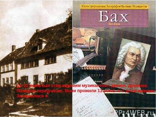До 32 років Бах став відомим музикантом і діячем. Дружина Померла передчасно. Вони прожили 13 років. Із 7 дітей живими Залишилося 4.