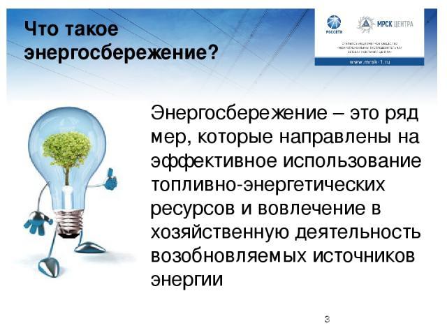 Что такое энергосбережение? Энергосбережение – это ряд мер, которые направлены на эффективное использование топливно-энергетических ресурсов и вовлечение в хозяйственную деятельность возобновляемых источников энергии Педагог: Что же такое энергосбер…