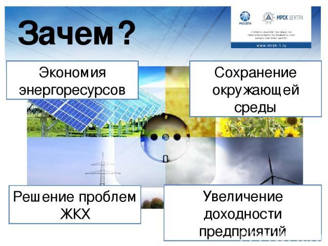 Зачем? Экономия энергоресурсов Решение проблем ЖКХ Сохранение окружающей среды Увеличение доходности предприятий Педагог: Зачем же нужно экономить энергию? Какая нам, людям, от этого выгода? На слайде представлены варианты (дублирование информации):…