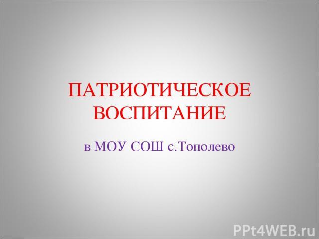 ПАТРИОТИЧЕСКОЕ ВОСПИТАНИЕ в МОУ СОШ с.Тополево