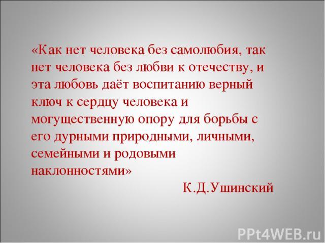 «Как нет человека без самолюбия, так нет человека без любви к отечеству, и эта любовь даёт воспитанию верный ключ к сердцу человека и могущественную опору для борьбы с его дурными природными, личными, семейными и родовыми наклонностями» К.Д.Ушинский