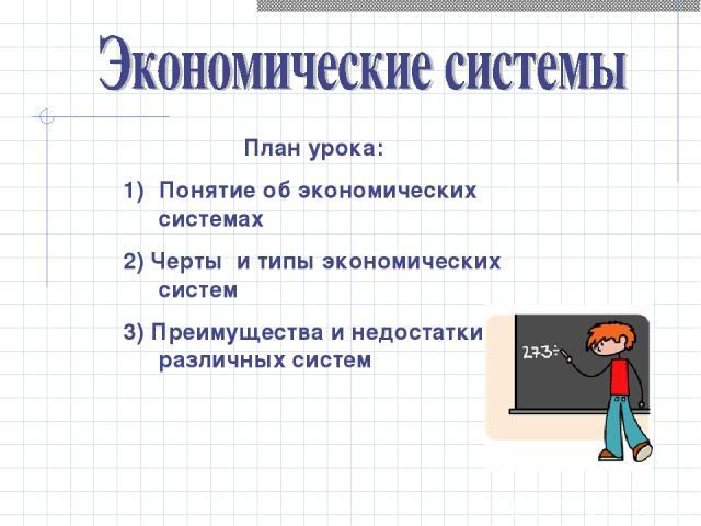 План урока: Понятие об экономических системах 2) Черты и типы экономических систем 3) Преимущества и недостатки различных систем