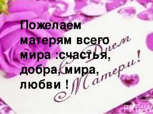Пожелаем матерям всего мира :счастья, добра, мира, любви !