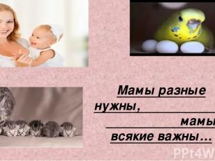 Мамы разные нужны, мамы всякие важны…