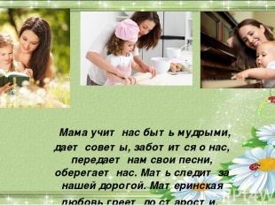 Мама учит нас быть мудрыми, дает советы, заботится о нас, передает нам свои песн