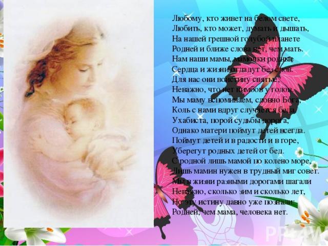 Любому, кто живет на белом свете, Любить, кто может, думать и дышать, На нашей грешной голубой планете Родней и ближе слова нет, чем мать. Нам наши мамы, мамочки родные Сердца и жизни отдадут без слов. Для нас они воистину святые, Неважно, что нет н…