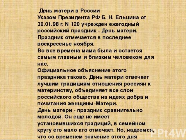 День матери в России Указом Президента РФ Б. Н. Ельцина от 30.01.98 г. N 120 учрежден ежегодный российский праздник - День матери. Праздник отмечается в последнее воскресенье ноября. Во все времена мама была и остается самым главным и близким челове…