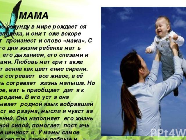 Каждую секунду в мире рождается три человека, и они тоже вскоре смогут произнести слово «мама». С первого дня жизни ребенка мать живет его дыханием, его слезами и улыбками. Любовь матери также естественна как цветение сирени. Солнце согревает все жи…