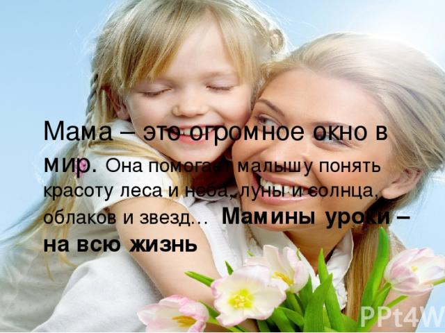 Мама – это огромное окно в мир. Она помогает малышу понять красоту леса и неба, луны и солнца, облаков и звезд… Мамины уроки – на всю жизнь