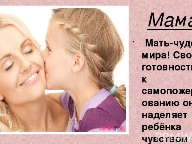 Мама Мать-чудо мира! Своей готовностью к самопожертвованию она наделяет ребёнка чувством надежности, защищенности!