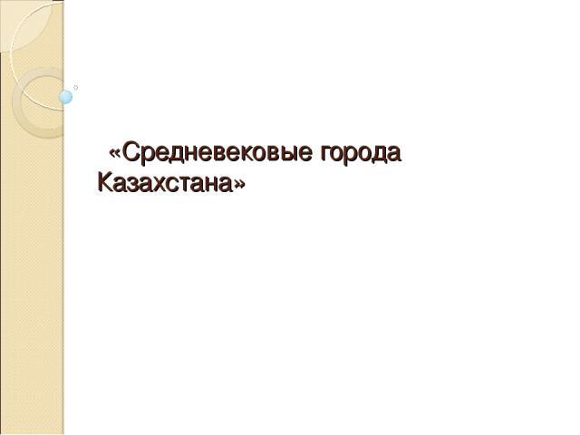 «Средневековые города Казахстана»