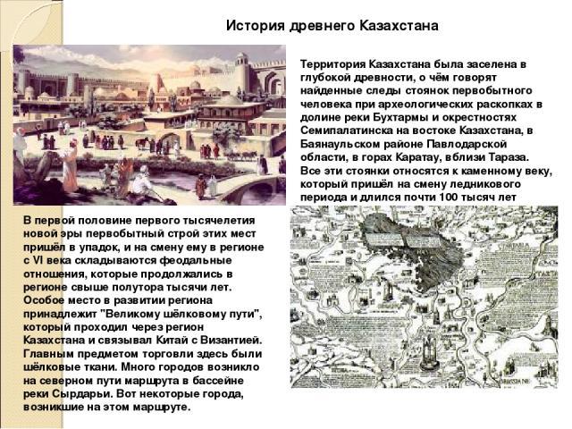 История древнего Казахстана Территория Казахстана была заселена в глубокой древности, о чём говорят найденные следы стоянок первобытного человека при археологических раскопках в долине реки Бухтармы и окрестностях Семипалатинска на востоке Казахстан…