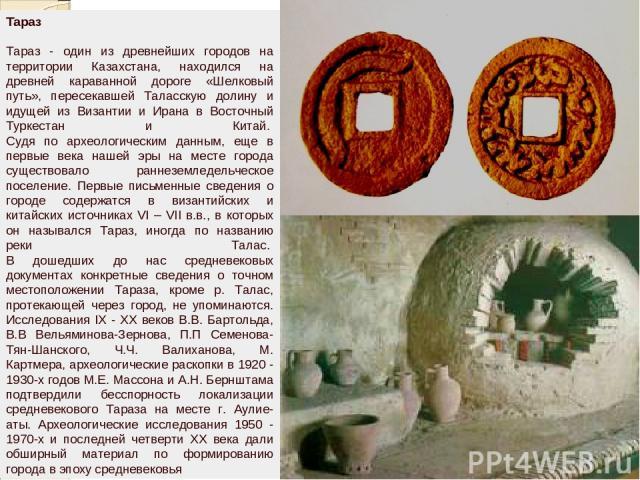 Тараз Тараз - один из древнейших городов на территории Казахстана, находился на древней караванной дороге «Шелковый путь», пересекавшей Таласскую долину и идущей из Византии и Ирана в Восточный Туркестан и Китай. Судя по археологическим данным, еще…